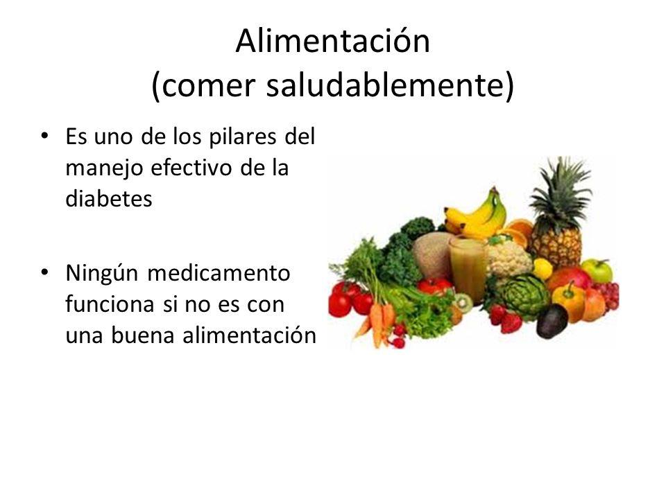 Alimentación (comer saludablemente) Es uno de los pilares del manejo efectivo de la diabetes Ningún medicamento funciona si no es con una buena alimentación