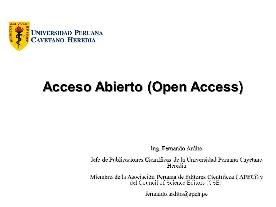 Acceso Abierto (Open Access) Ing. Fernando Ardito Jefe de Publicaciones Científicas de la Universidad Peruana Cayetano Heredia Miembro de la Asociació