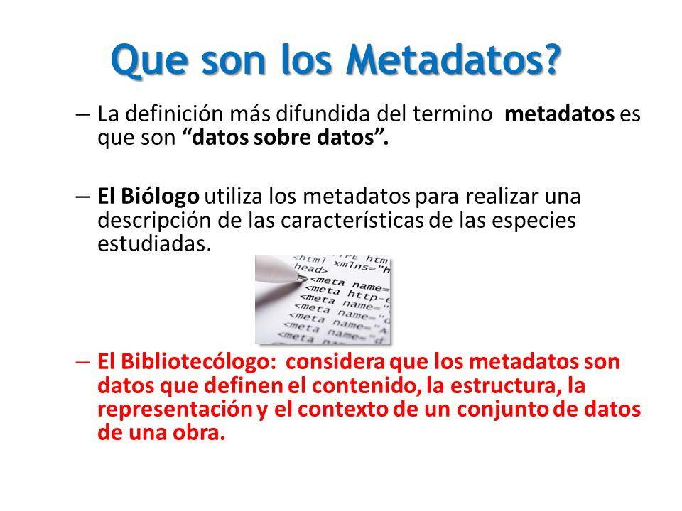 Que son los Metadatos? – La definición más difundida del termino metadatos es que son datos sobre datos. – El Biólogo utiliza los metadatos para reali