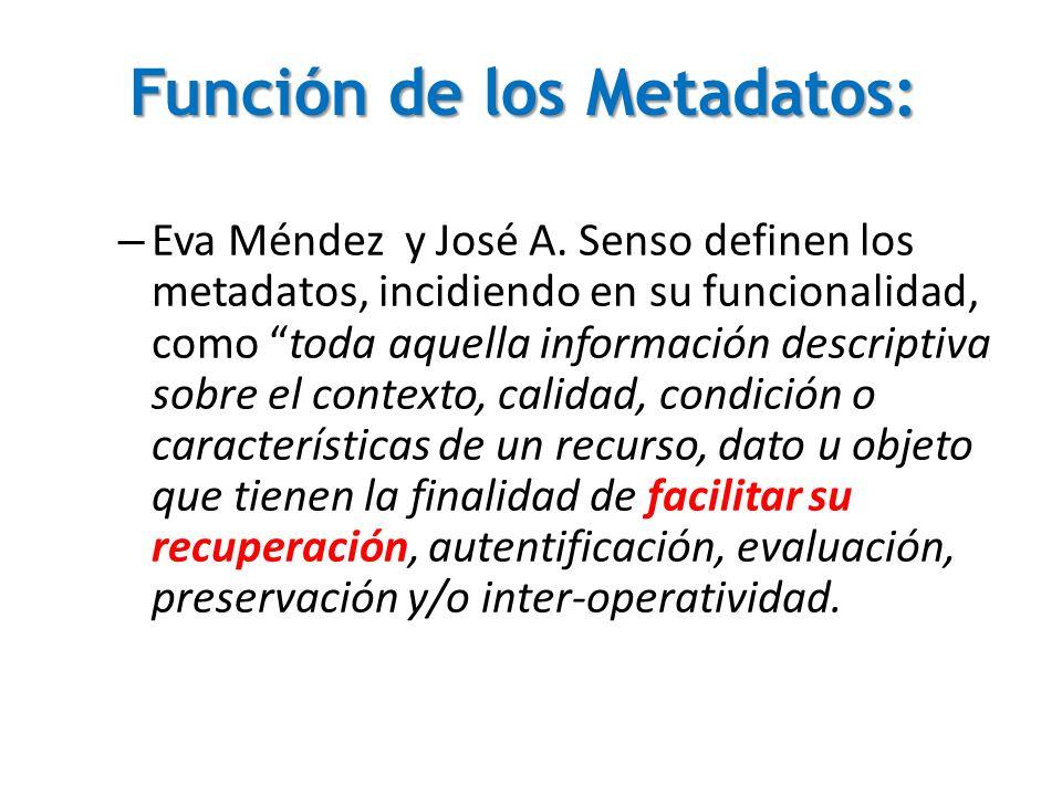 Función de los Metadatos: – Eva Méndez y José A. Senso definen los metadatos, incidiendo en su funcionalidad, como toda aquella información descriptiv