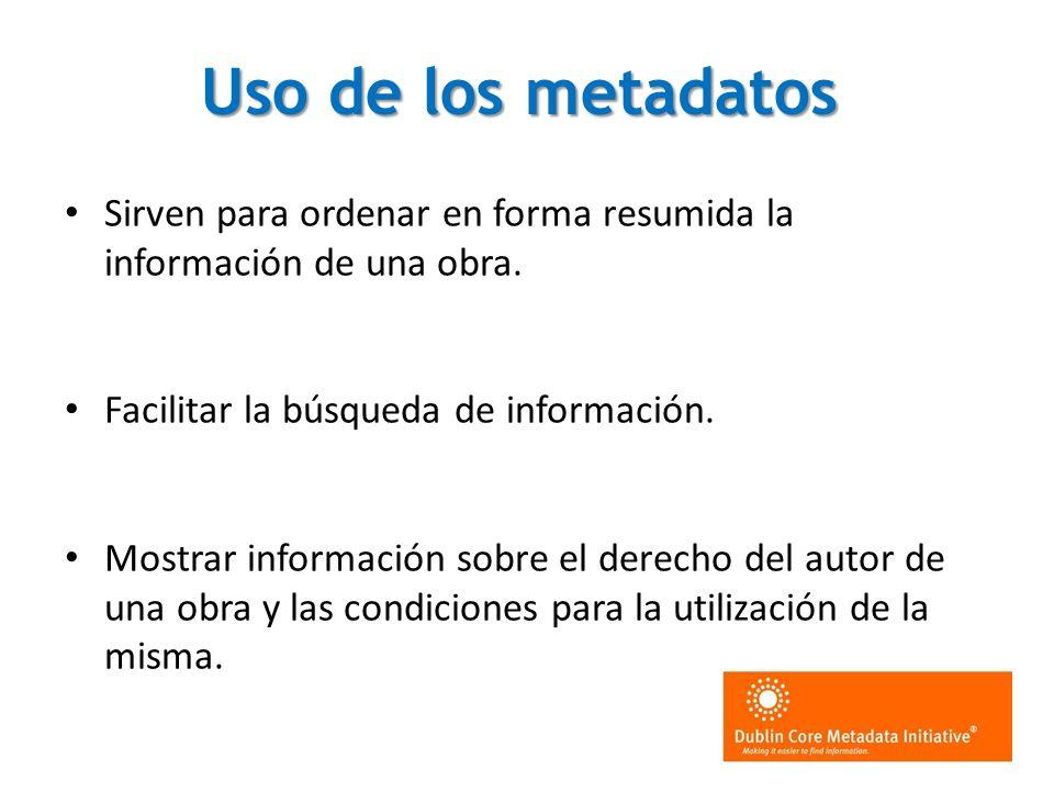 Uso de los metadatos Sirven para ordenar en forma resumida la información de una obra. Facilitar la búsqueda de información. Mostrar información sobre