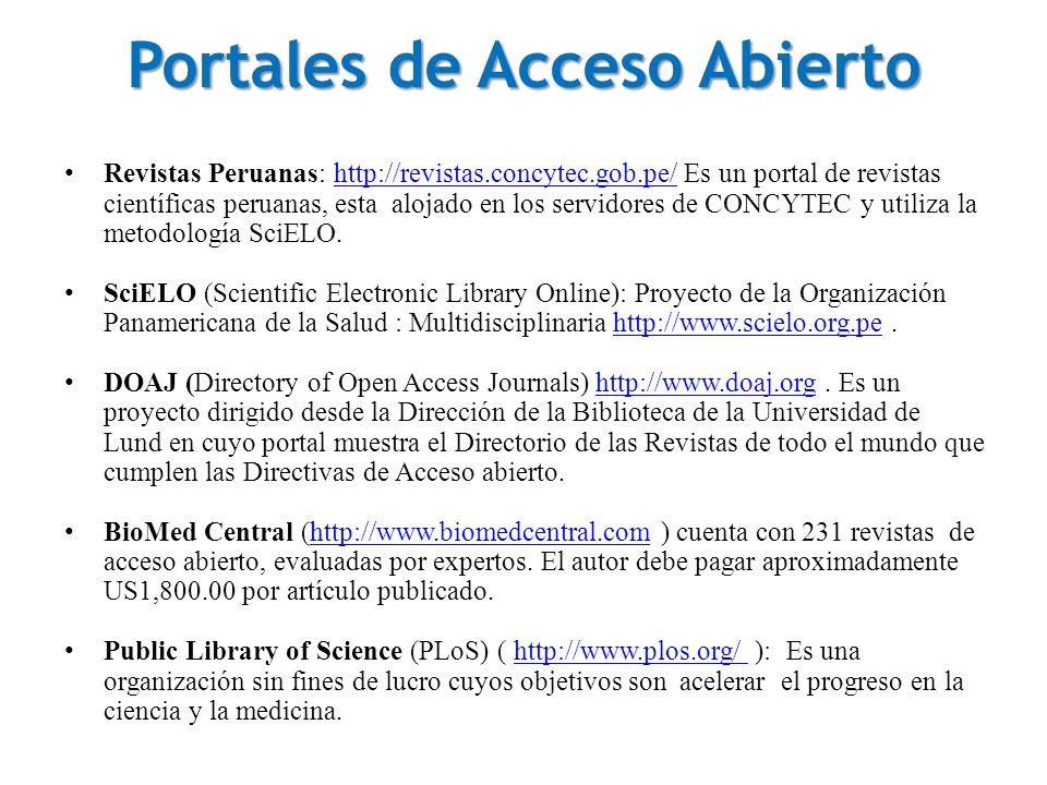 Portales de Acceso Abierto Revistas Peruanas: http://revistas.concytec.gob.pe/ Es un portal de revistas científicas peruanas, esta alojado en los servidores de CONCYTEC y utiliza la metodología SciELO.http://revistas.concytec.gob.pe/ SciELO (Scientific Electronic Library Online): Proyecto de la Organización Panamericana de la Salud : Multidisciplinaria http://www.scielo.org.pe.http://www.scielo.org.pe DOAJ (Directory of Open Access Journals) http://www.doaj.org.
