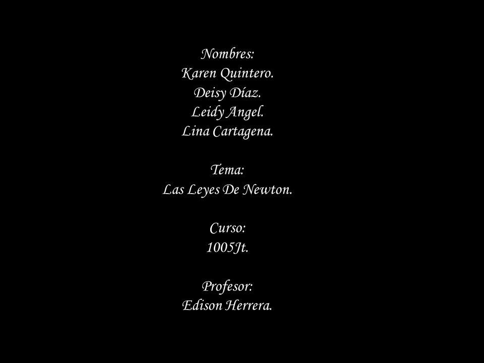 Nombres: Karen Quintero. Deisy Díaz. Leidy Angel. Lina Cartagena. Tema: Las Leyes De Newton. Curso: 1005Jt. Profesor: Edison Herrera.