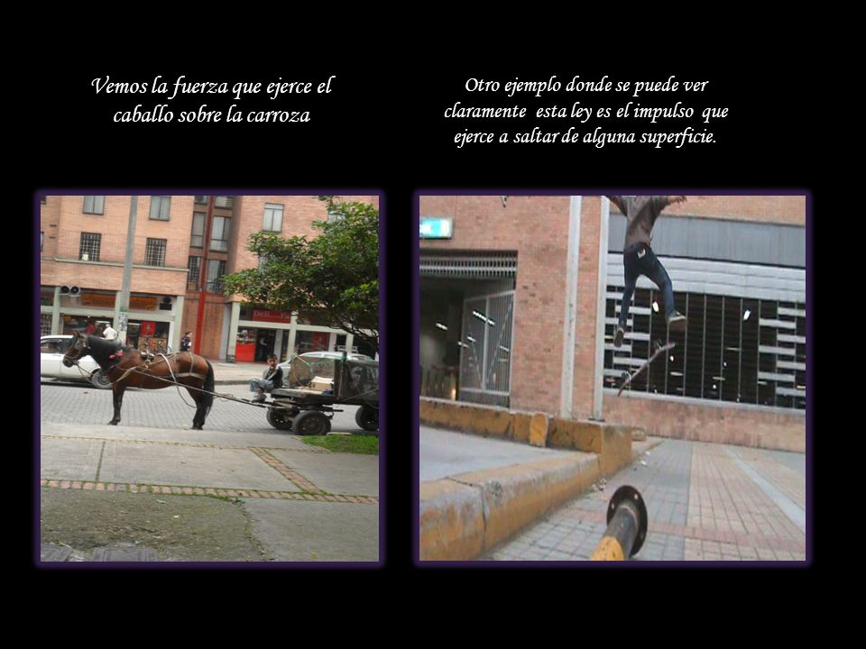 Vemos la fuerza que ejerce el caballo sobre la carroza Otro ejemplo donde se puede ver claramente esta ley es el impulso que ejerce a saltar de alguna superficie.