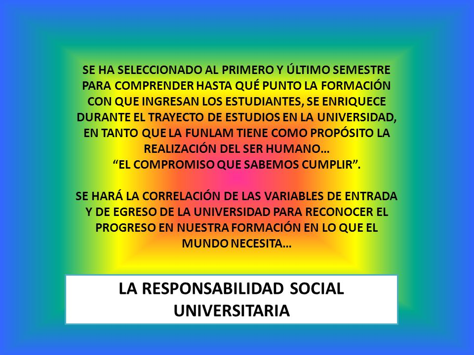 LA RESPONSABILIDAD SOCIAL UNIVERSITARIA SE HA SELECCIONADO AL PRIMERO Y ÚLTIMO SEMESTRE PARA COMPRENDER HASTA QUÉ PUNTO LA FORMACIÓN CON QUE INGRESAN