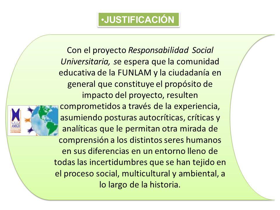JUSTIFICACIÓN Con el proyecto Responsabilidad Social Universitaria, se espera que la comunidad educativa de la FUNLAM y la ciudadanía en general que c