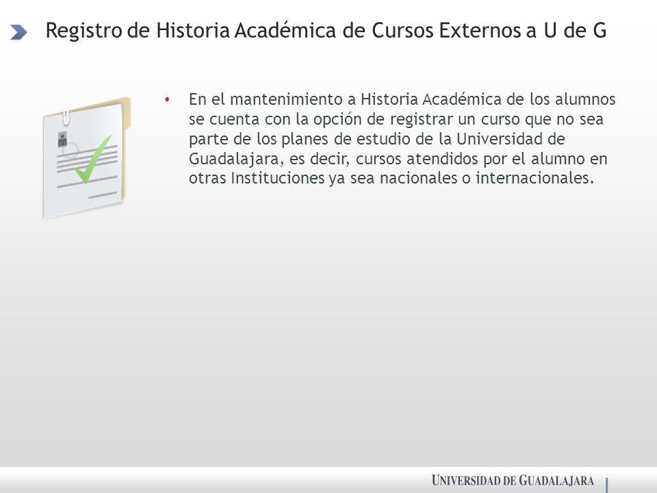 Registro de Historia Académica de Cursos Externos a U de G En el mantenimiento a Historia Académica de los alumnos se cuenta con la opción de registrar un curso que no sea parte de los planes de estudio de la Universidad de Guadalajara, es decir, cursos atendidos por el alumno en otras Instituciones ya sea nacionales o internacionales.