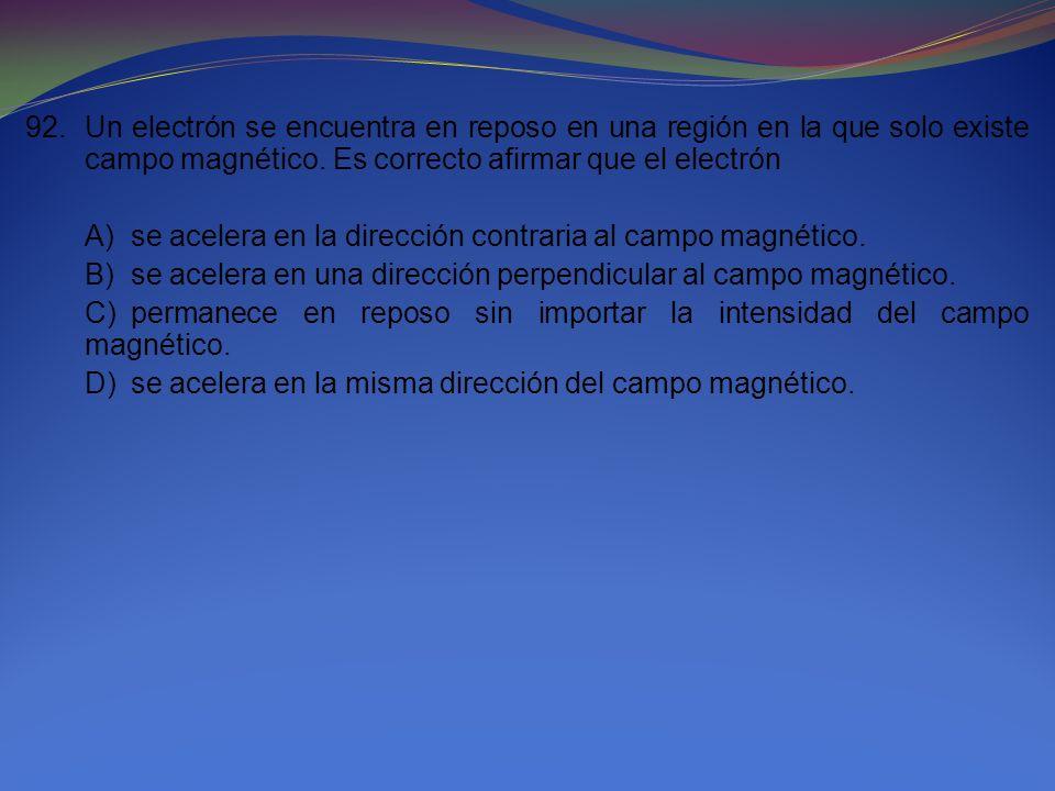 92.Un electrón se encuentra en reposo en una región en la que solo existe campo magnético. Es correcto afirmar que el electrón A)se acelera en la dire