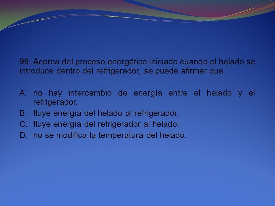 99. Acerca del proceso energético iniciado cuando el helado se introduce dentro del refrigerador, se puede afirmar que A. no hay intercambio de energí