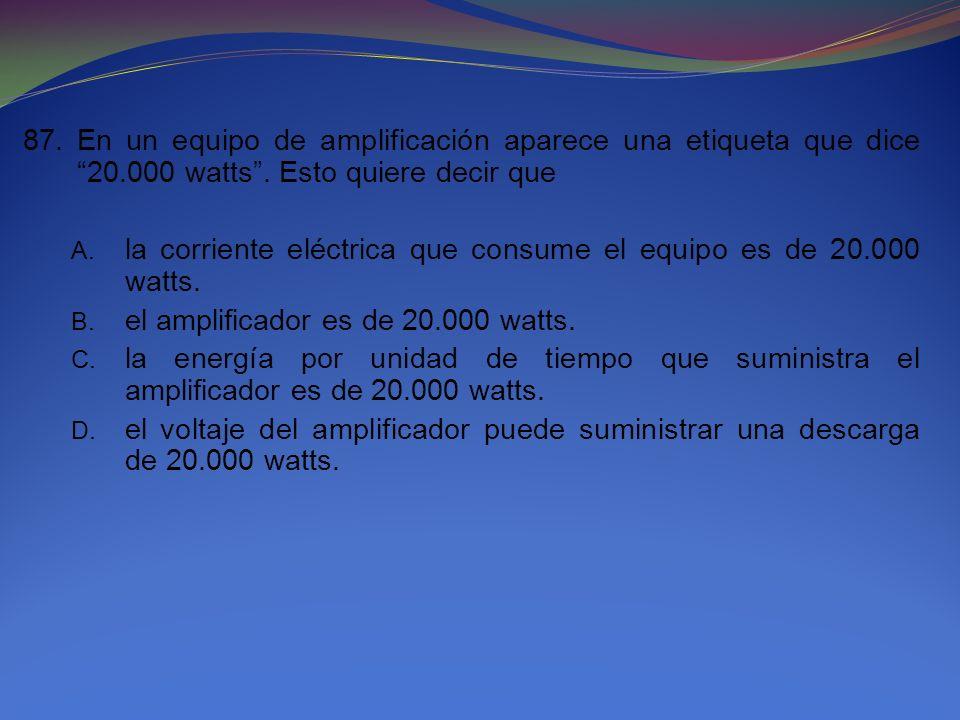 87. En un equipo de amplificación aparece una etiqueta que dice 20.000 watts. Esto quiere decir que A. la corriente eléctrica que consume el equipo es