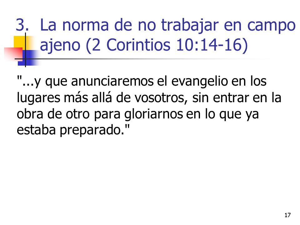 ...y que anunciaremos el evangelio en los lugares más allá de vosotros, sin entrar en la obra de otro para gloriarnos en lo que ya estaba preparado. 17 3.La norma de no trabajar en campo ajeno (2 Corintios 10:14-16)