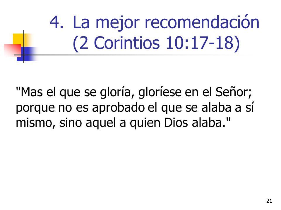 Mas el que se gloría, gloríese en el Señor; porque no es aprobado el que se alaba a sí mismo, sino aquel a quien Dios alaba. 21 4.La mejor recomendación (2 Corintios 10:17-18)