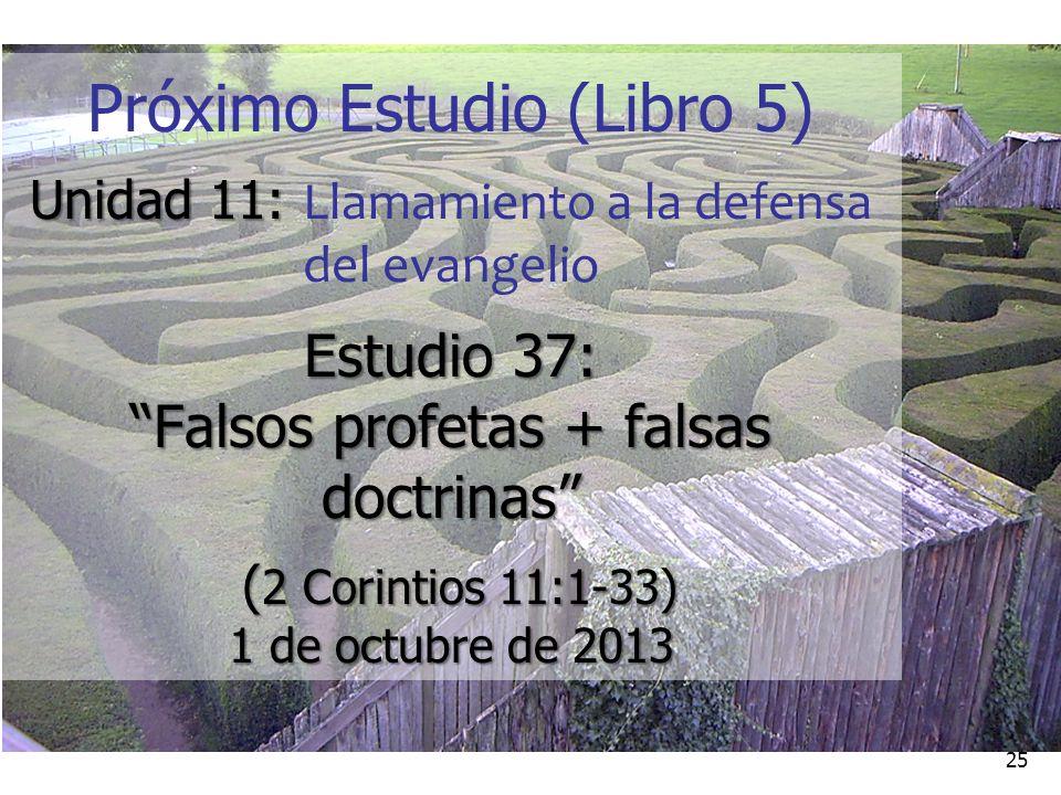 25 Próximo Estudio (Libro 5) Unidad 11: Unidad 11: Llamamiento a la defensa del evangelio Estudio 37: Falsos profetas + falsas doctrinas ( 2 Corintios 11:1-33) 1 de octubre de 2013 ( 2 Corintios 11:1-33) 1 de octubre de 2013