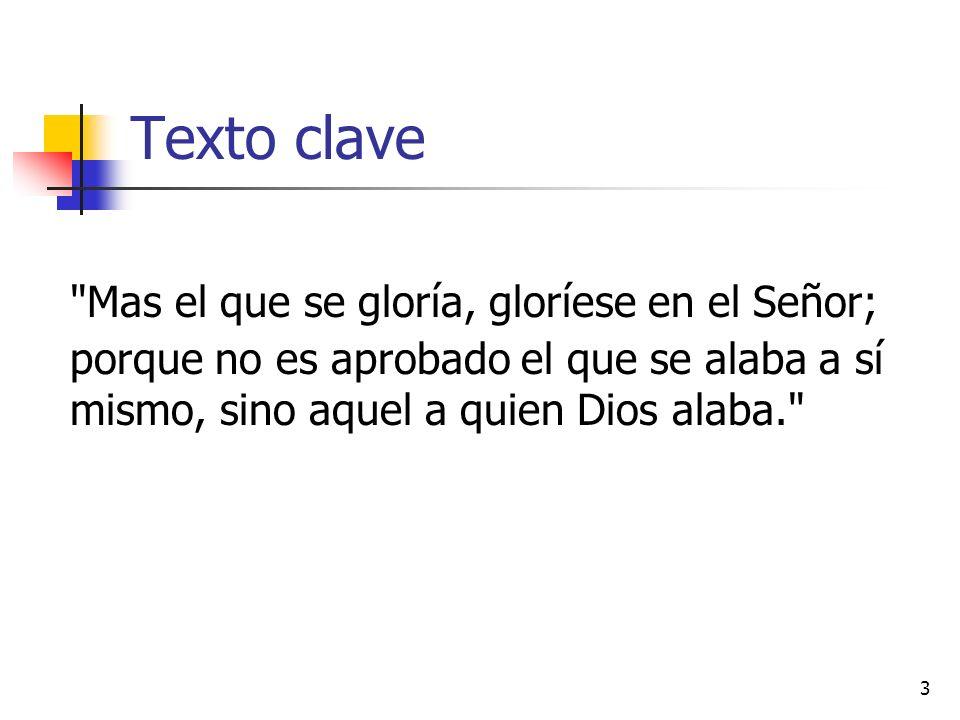 Texto clave Mas el que se gloría, gloríese en el Señor; porque no es aprobado el que se alaba a sí mismo, sino aquel a quien Dios alaba. 3