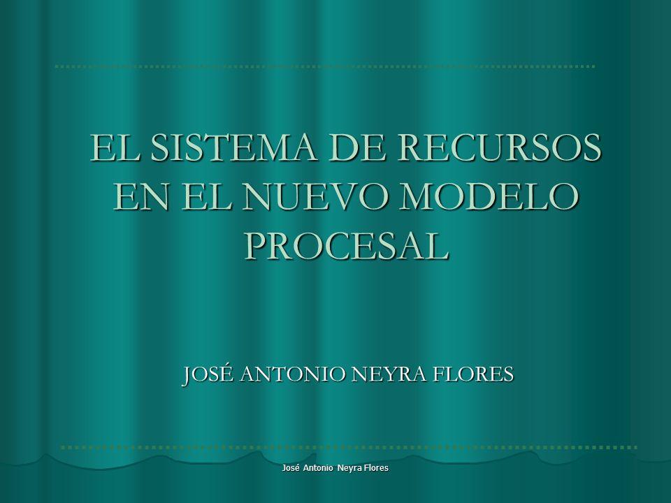 José Antonio Neyra Flores EL SISTEMA DE RECURSOS EN EL NUEVO MODELO PROCESAL JOSÉ ANTONIO NEYRA FLORES