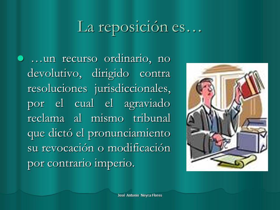 José Antonio Neyra Flores La reposición es… …un recurso ordinario, no devolutivo, dirigido contra resoluciones jurisdiccionales, por el cual el agravi
