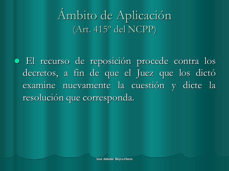 José Antonio Neyra Flores Ámbito de Aplicación (Art. 415º del NCPP) El recurso de reposición procede contra los decretos, a fin de que el Juez que los