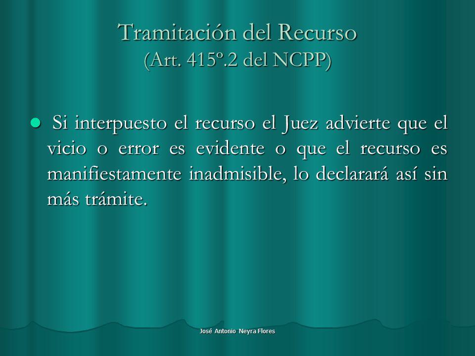 José Antonio Neyra Flores Tramitación del Recurso (Art. 415º.2 del NCPP) Si interpuesto el recurso el Juez advierte que el vicio o error es evidente o