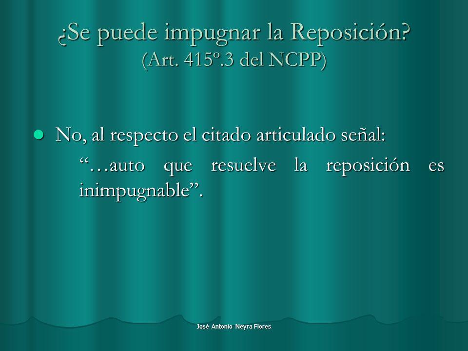 José Antonio Neyra Flores ¿Se puede impugnar la Reposición? (Art. 415º.3 del NCPP) No, al respecto el citado articulado señal: No, al respecto el cita
