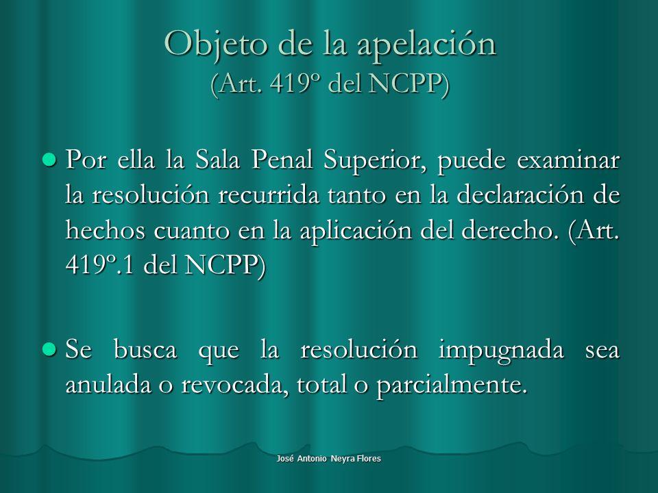 José Antonio Neyra Flores Objeto de la apelación (Art. 419º del NCPP) Por ella la Sala Penal Superior, puede examinar la resolución recurrida tanto en