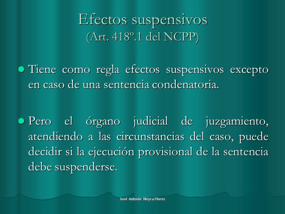 José Antonio Neyra Flores Efectos suspensivos (Art. 418º.1 del NCPP) Tiene como regla efectos suspensivos excepto en caso de una sentencia condenatori