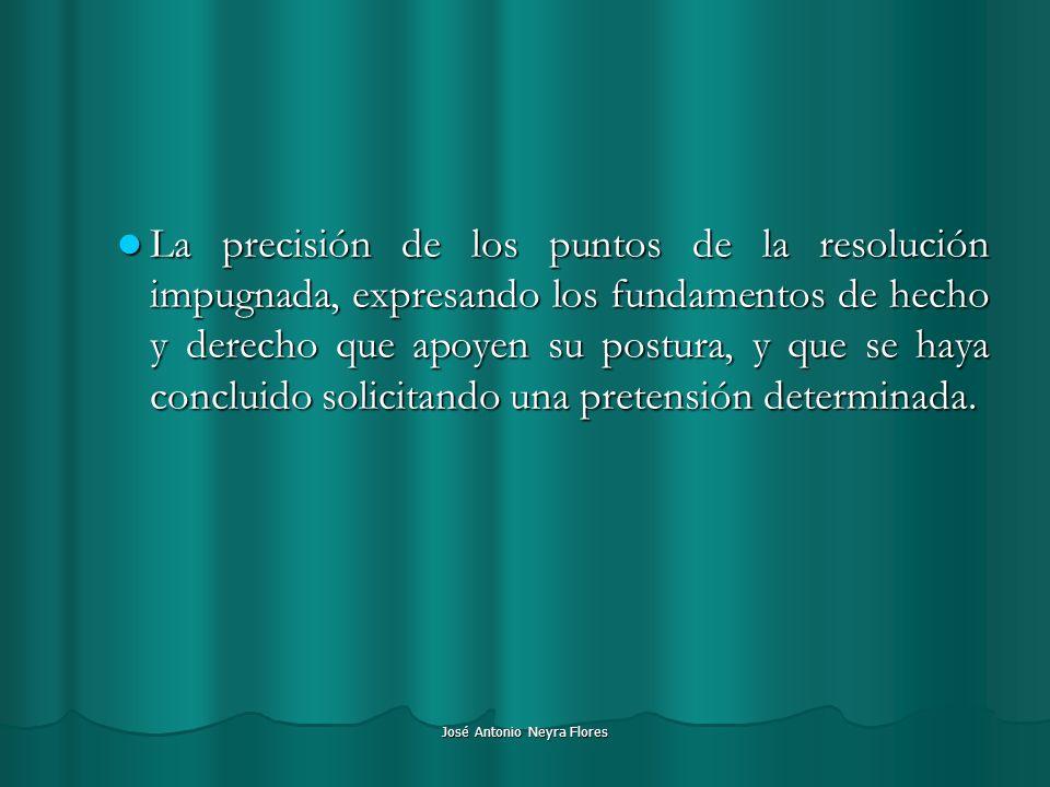 José Antonio Neyra Flores La precisión de los puntos de la resolución impugnada, expresando los fundamentos de hecho y derecho que apoyen su postura,