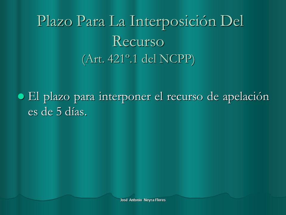 José Antonio Neyra Flores Plazo Para La Interposición Del Recurso (Art. 421º.1 del NCPP) Plazo Para La Interposición Del Recurso (Art. 421º.1 del NCPP