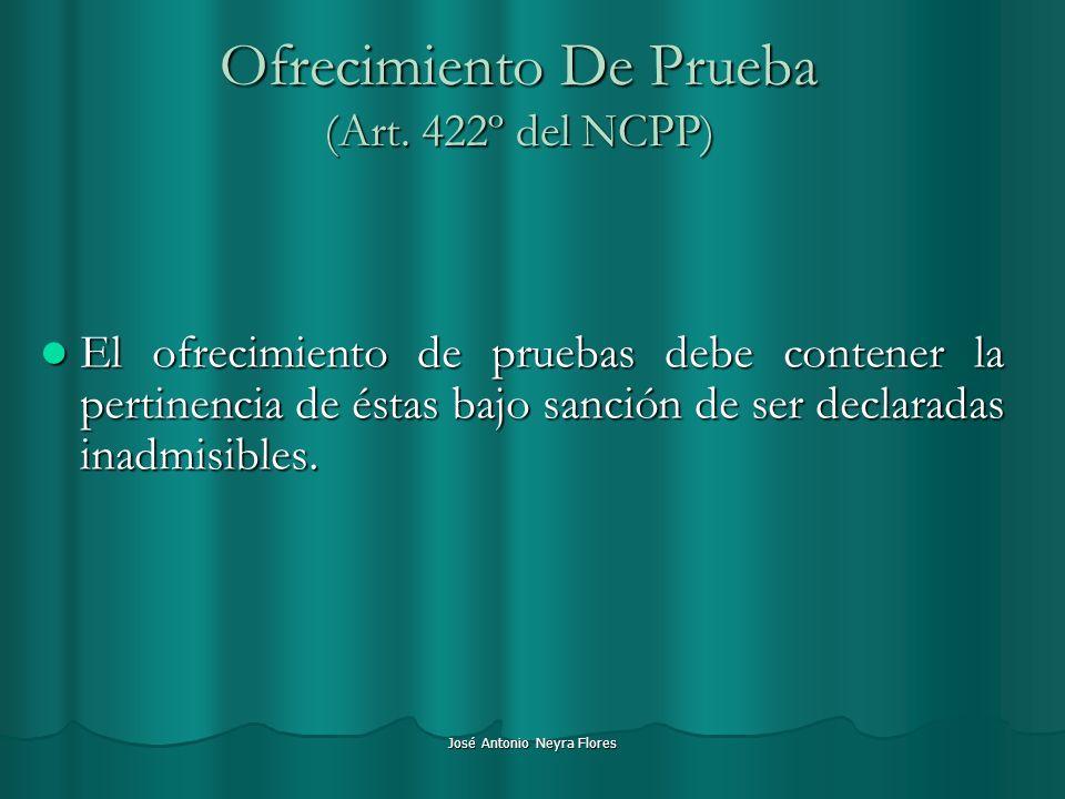 José Antonio Neyra Flores Ofrecimiento De Prueba (Art. 422º del NCPP) El ofrecimiento de pruebas debe contener la pertinencia de éstas bajo sanción de