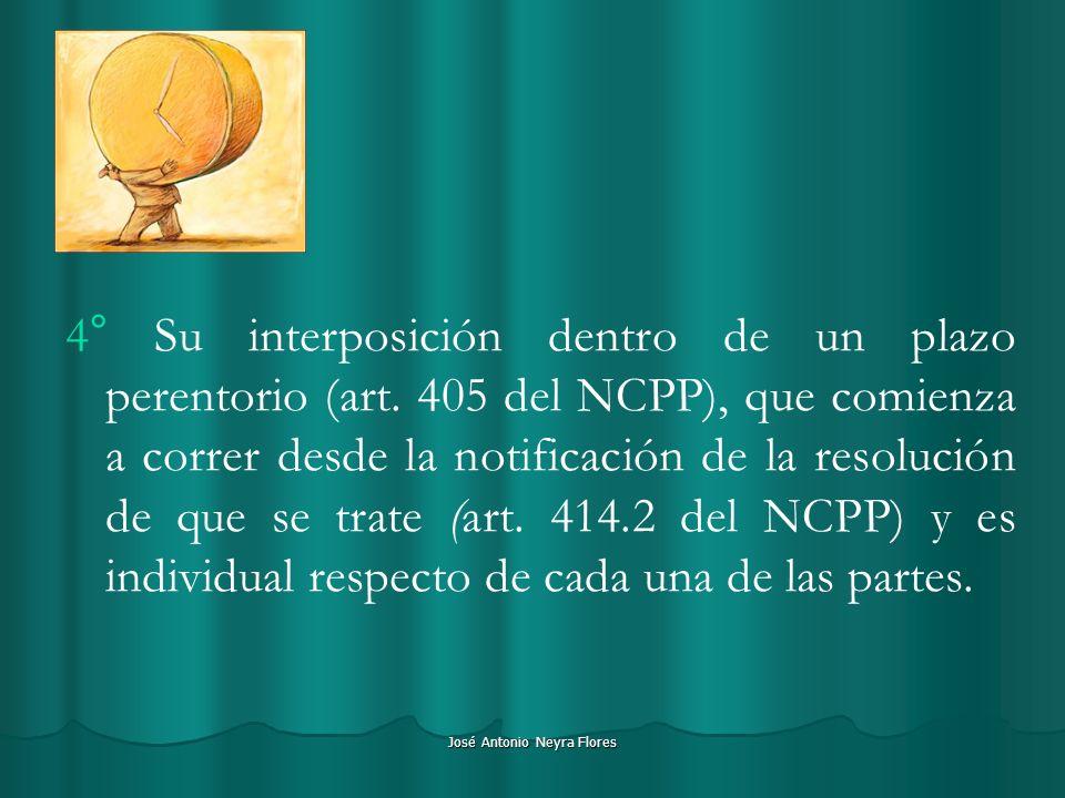 José Antonio Neyra Flores 4° Su interposición dentro de un plazo perentorio (art. 405 del NCPP), que comienza a correr desde la notificación de la res