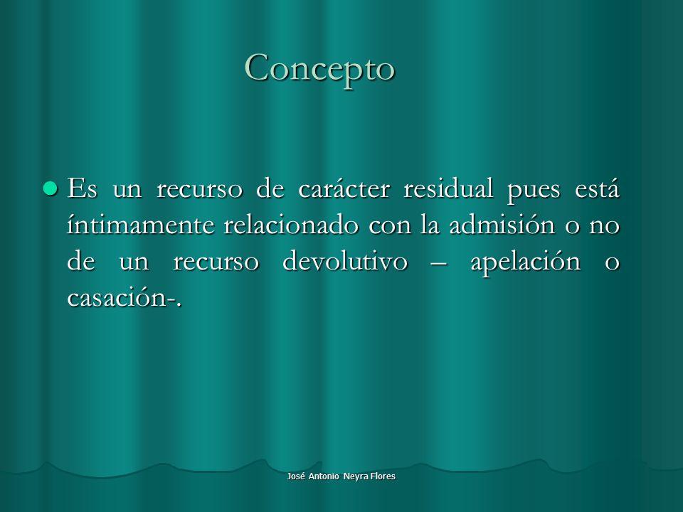 José Antonio Neyra Flores Concepto Es un recurso de carácter residual pues está íntimamente relacionado con la admisión o no de un recurso devolutivo