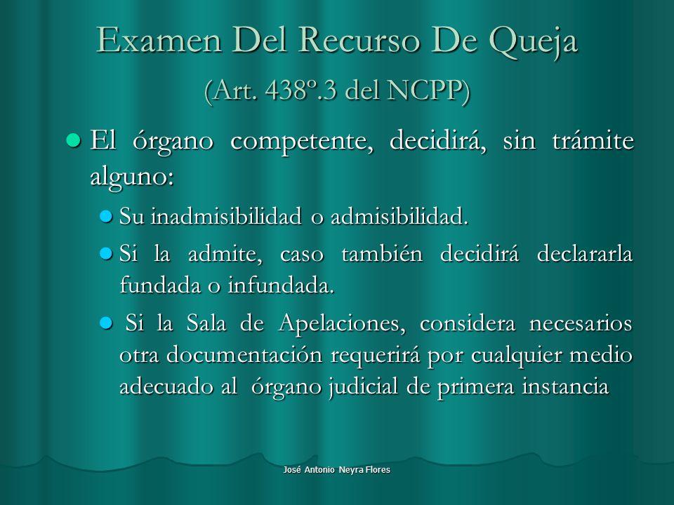 José Antonio Neyra Flores Examen Del Recurso De Queja (Art. 438º.3 del NCPP) El órgano competente, decidirá, sin trámite alguno: El órgano competente,