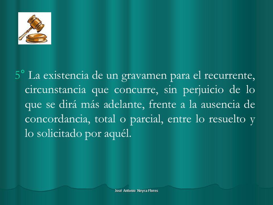 José Antonio Neyra Flores 5° La existencia de un gravamen para el recurrente, circunstancia que concurre, sin perjuicio de lo que se dirá más adelante