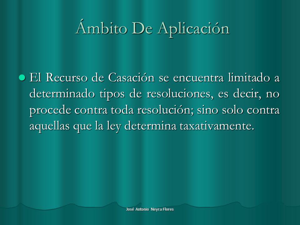 José Antonio Neyra Flores Ámbito De Aplicación El Recurso de Casación se encuentra limitado a determinado tipos de resoluciones, es decir, no procede