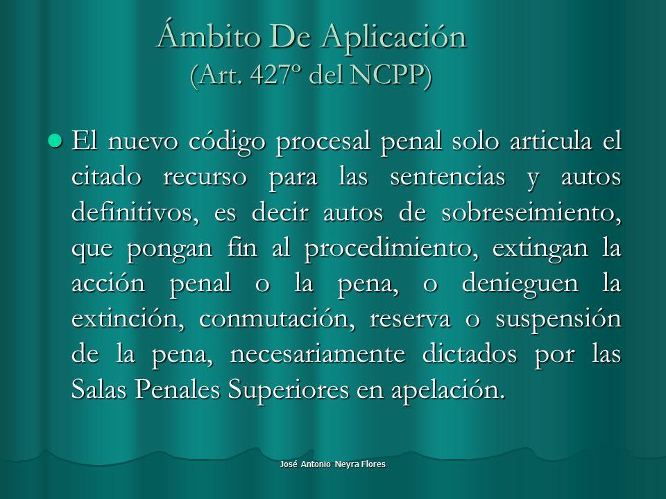 José Antonio Neyra Flores Ámbito De Aplicación (Art. 427º del NCPP) El nuevo código procesal penal solo articula el citado recurso para las sentencias