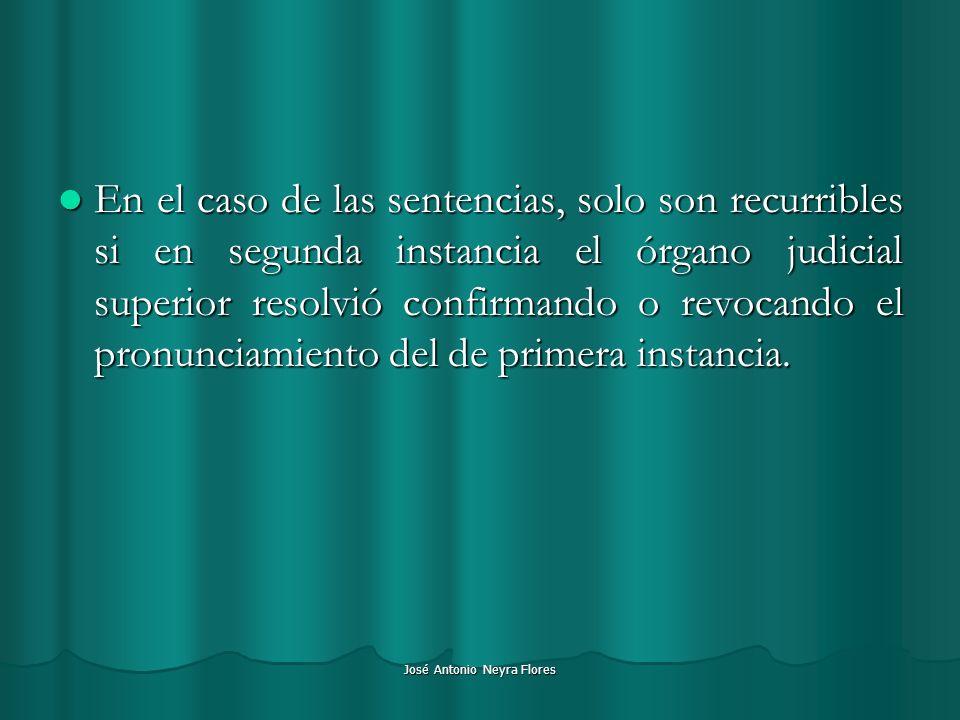 José Antonio Neyra Flores En el caso de las sentencias, solo son recurribles si en segunda instancia el órgano judicial superior resolvió confirmando