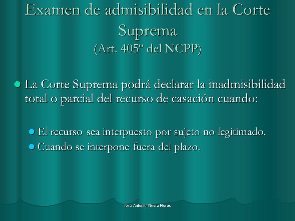 José Antonio Neyra Flores Examen de admisibilidad en la Corte Suprema (Art. 405º del NCPP) La Corte Suprema podrá declarar la inadmisibilidad total o