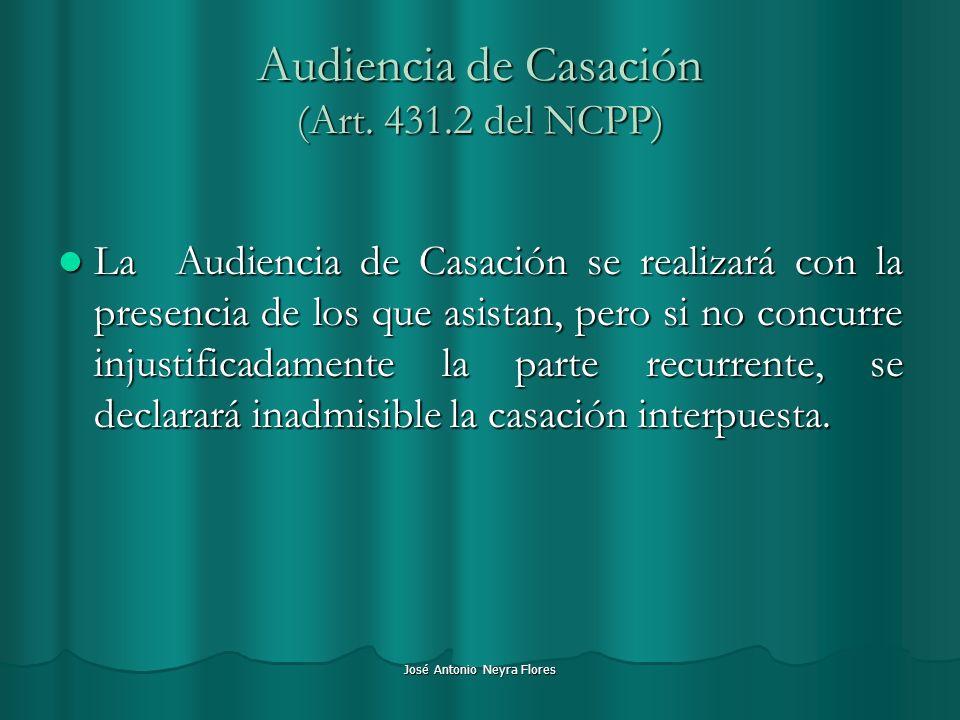 José Antonio Neyra Flores Audiencia de Casación (Art. 431.2 del NCPP) La Audiencia de Casación se realizará con la presencia de los que asistan, pero