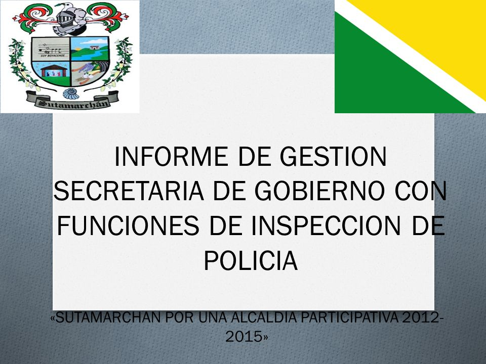 INFORME DE GESTION SECRETARIA DE GOBIERNO CON FUNCIONES DE INSPECCION DE POLICIA «SUTAMARCHAN POR UNA ALCALDIA PARTICIPATIVA 2012- 2015»