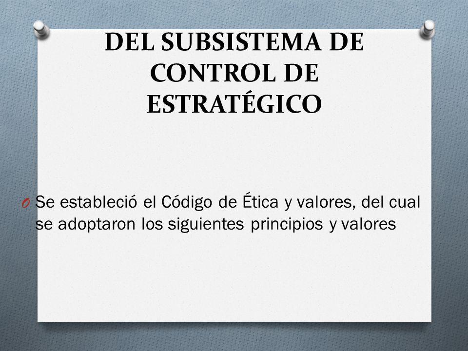 DEL SUBSISTEMA DE CONTROL DE ESTRATÉGICO O Se estableció el Código de Ética y valores, del cual se adoptaron los siguientes principios y valores