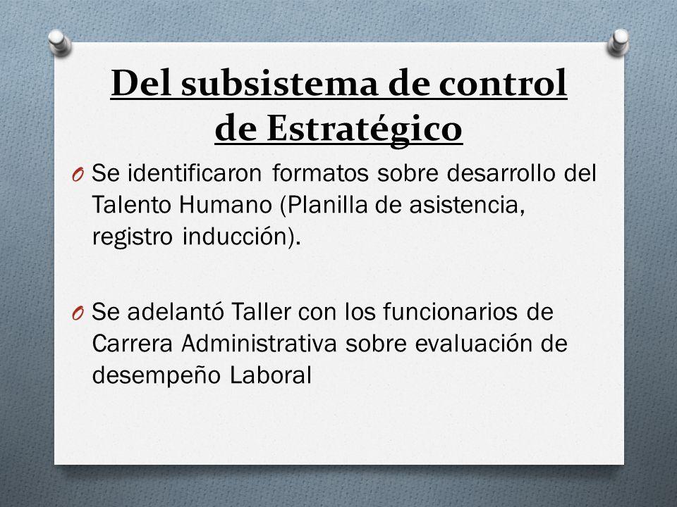Del subsistema de control de Estratégico O Se identificaron formatos sobre desarrollo del Talento Humano (Planilla de asistencia, registro inducción).