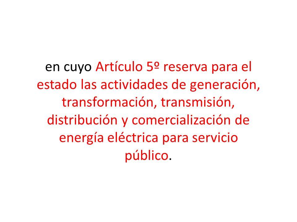 en cuyo Artículo 5º reserva para el estado las actividades de generación, transformación, transmisión, distribución y comercialización de energía eléc