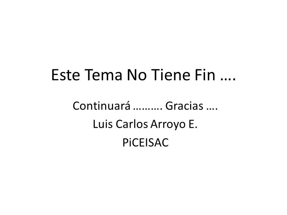 Este Tema No Tiene Fin …. Continuará ………. Gracias …. Luis Carlos Arroyo E. PiCEISAC