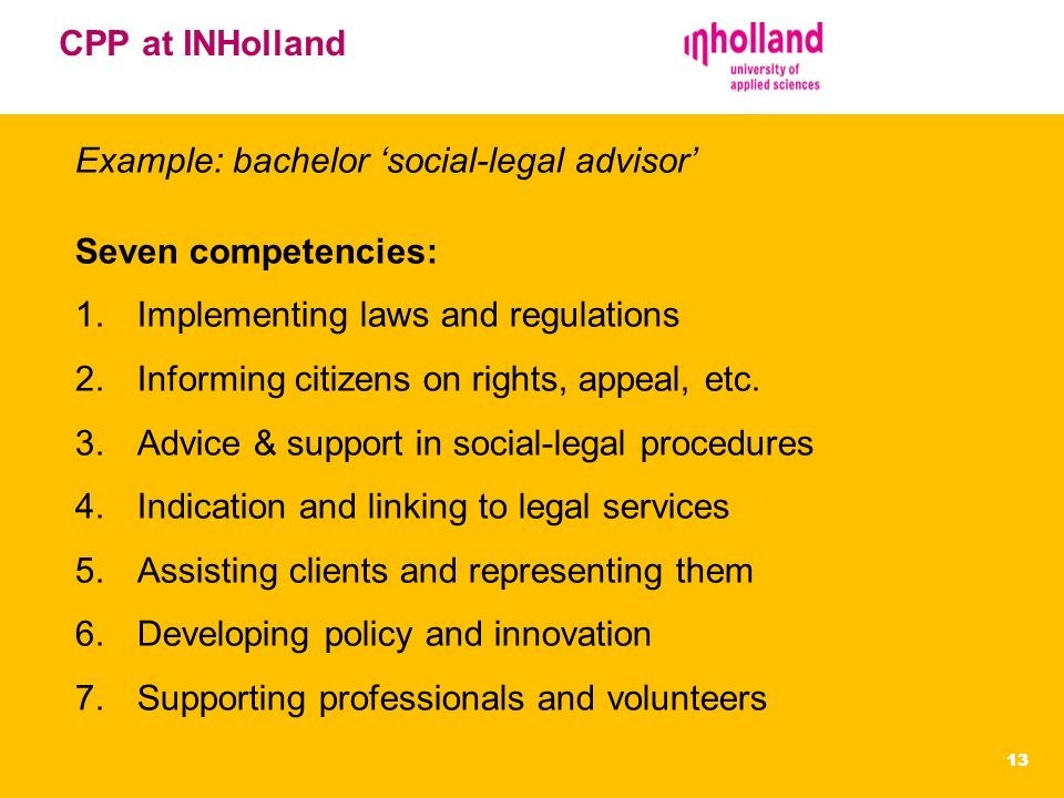 EVC Centrum 13 CPP at INHolland Example: bachelor social-legal advisor Seven competencies: 1.Implementing laws and regulations 2.Informing citizens on rights, appeal, etc.
