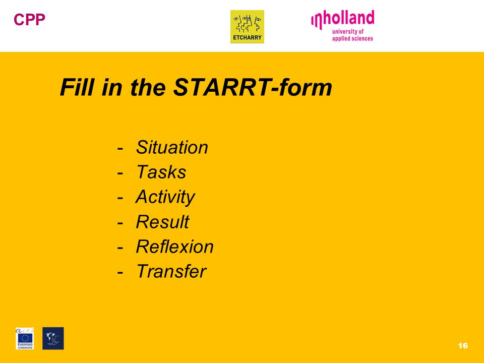 EVC Centrum CPP Fill in the STARRT-form -Situation -Tasks -Activity -Result -Reflexion -Transfer 16