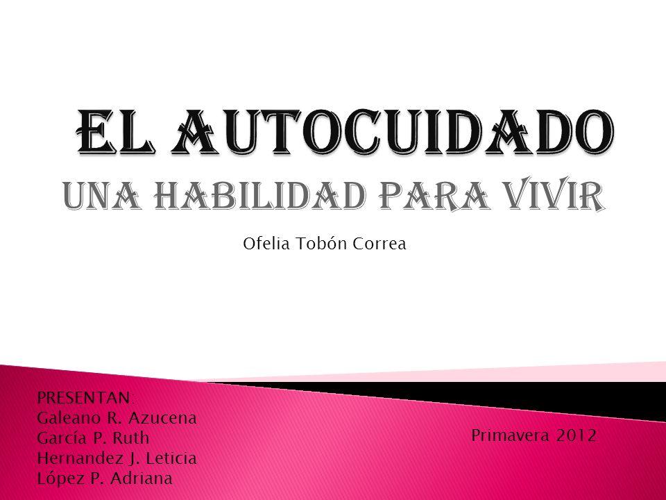 UNA HABILIDAD PARA VIVIR PRESENTAN: Galeano R. Azucena García P. Ruth Hernandez J. Leticia López P. Adriana Ofelia Tobón Correa Primavera 2012