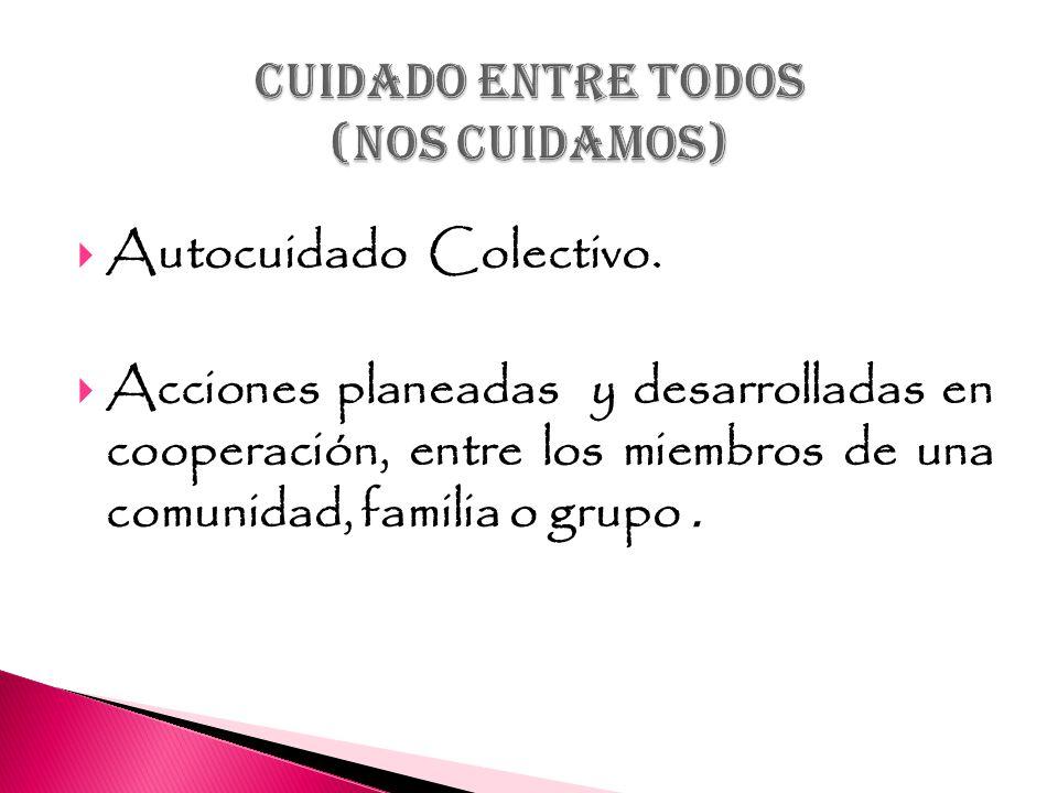 Autocuidado Colectivo. Acciones planeadas y desarrolladas en cooperación, entre los miembros de una comunidad, familia o grupo.