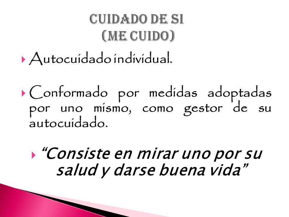 Autocuidado individual. Conformado por medidas adoptadas por uno mismo, como gestor de su autocuidado. Consiste en mirar uno por su salud y darse buen
