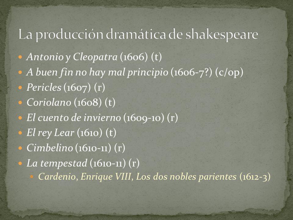 Antonio y Cleopatra (1606) (t) A buen fin no hay mal principio (1606-7?) (c/op) Pericles (1607) (r) Coriolano (1608) (t) El cuento de invierno (1609-1