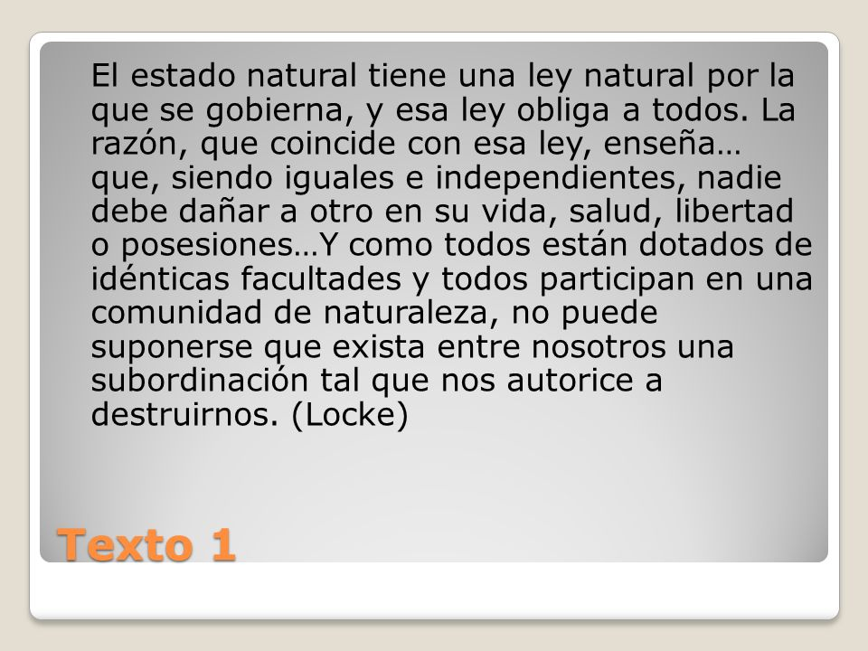 Texto 1 El estado natural tiene una ley natural por la que se gobierna, y esa ley obliga a todos. La razón, que coincide con esa ley, enseña… que, sie