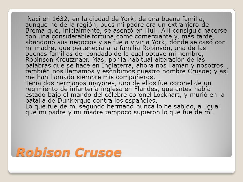 Robison Crusoe Nací en 1632, en la ciudad de York, de una buena familia, aunque no de la región, pues mi padre era un extranjero de Brema que, inicialmente, se asentó en Hull.